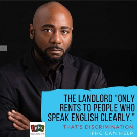 "A black man in a black shirt looks into the camera with the text ""The Landlord ""only rents to people who speak English Clearly."" That's Discrimination. IFHC can help."""